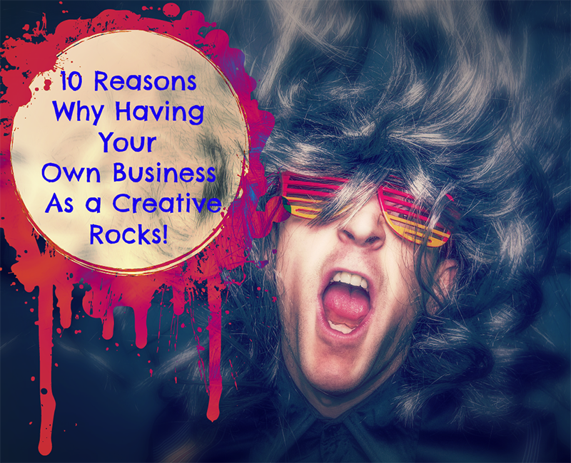 10 Reasons Why Having Your Own Business as a Creative Rocks!