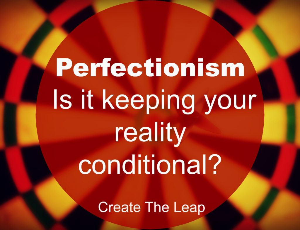 Perfectionism- Is It Keeping Your Reality Conditional?